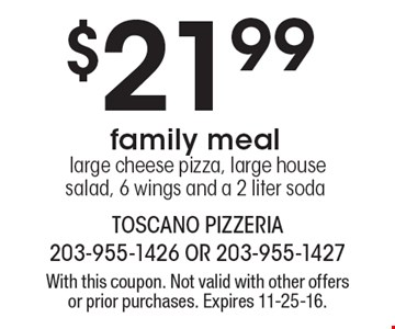$21.99 family meal large cheese pizza, large house salad, 6 wings and a 2 liter soda. With this coupon. Not valid with other offers or prior purchases. Expires 11-25-16.