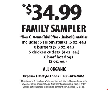 *$34.99 Family Sampler *New Customer Trial Offer - Limited Quantities. Includes: 5 sirloin steaks (6 oz. ea.) 6 burgers (5.3 oz. ea.) 5 chicken cutlets (4 oz. ea.) 6 beef hot dogs (2 oz. ea.) ALL ORGANIC. Plus shipping & handling. While supplies last. Cannot be combined with any other offers or promotions. Must mention coupon at time of order. Limit 1 per household. Credit card payment only. Expires 10-31-16.