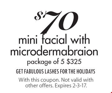 $70 mini facial with microdermabraionpackage of 5 $325 GET FABULOUS LASHES FOR THE HOLIDAYS. With this coupon. Not valid with other offers. Expires 2-3-17.