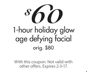 $60 1-hour holiday glow age defying facial orig. $80. With this coupon. Not valid with other offers. Expires 2-3-17.