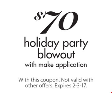$70 holiday party blowout with make application. With this coupon. Not valid with other offers. Expires 2-3-17.