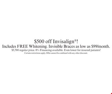 $500 off Invisalign! Includes FREE Whitening. Invisible Braces as low as $99/month. $5,700 regular price. 0% Financing available. Even lower for insured patients!. Certain restrictions apply. Offer cannot be combined with any other discount.