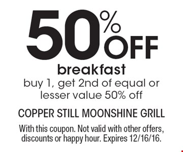 50% OFF breakfast. Buy 1, get 2nd of equal or lesser value 50% off. With this coupon. Not valid with other offers, discounts or happy hour. Expires 12/16/16.