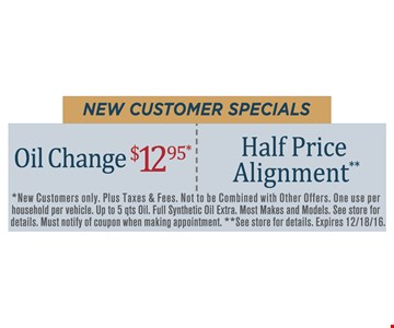 New customer specials Oil Change $12.95 OR Half Price Alignment. *New Customers only. Plus taxes & fees. Not to be combined with other offers. One use per household per vehicle. Up to 5 qts Oil. Full synthetic oil extra. Most makes and models. See store for details. Must notify of coupon when making appointment. **See store for details. Expires 12/18/16.