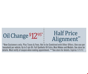 New customer specials Oil Change $12.95 OR Half Price Alignment. *New Customers only. Plus taxes & fees. Not to be combined with other offers. One use per household per vehicle. Up to 5 qts Oil. Full synthetic oil extra. Most makes and models. See store for details. Must notify of coupon when making appointment. **See store for details. Expires 1/1/17.