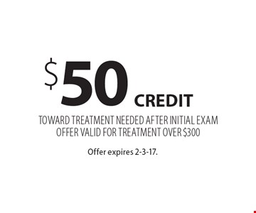 $50 credit TOWARD TREATMENT NEEDED AFTER INITIAL EXAMOFFER VALID FOR TREATMENT OVER $300. Offer expires 2-3-17.