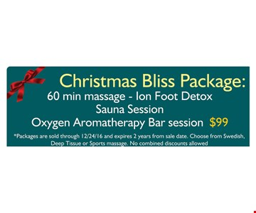 Christmas Bliss Package: $99 60 min. massage - ion foot detox, sauna session, oxygen aromatherapy bar session. Packages are sold through 12/24/16 and expires 2 years from sale date. Choose from Swedish, Deep Tissue or Sports massage. No combined discounts allowed.