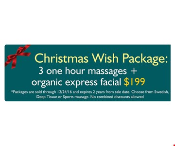 Christmas Wish Package: $199 3 one hour massages + organic express facial. Packages are sold through 12/24/16 and expires 2 years from sale date. Choose from Swedish, Deep Tissue or Sports massage. No combined discounts allowed.