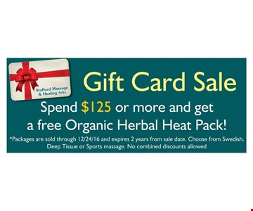 Gift Card Sale. Spend $125 or more and get a free OrganicHerbal Heat Pack! Packages are sold through 12/24/16 and expires 2 years from sale date. Choose from Swedish, Deep Tissue or Sports massage. No combined discounts allowed.