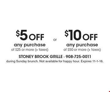 $5 Off Any Purchase Of $25 Or More (+ Taxes)  OR  $10 Off Any Purchase Of $50 Or More (+ Taxes).  During Sunday brunch. Not available for happy hour. Expires 11-1-16.