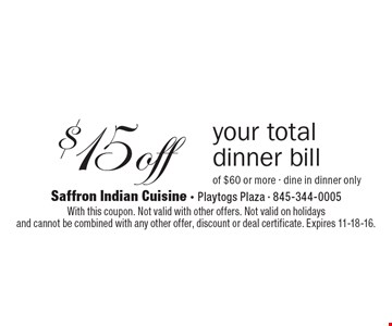 $15 off your total dinner bill of $60 or more - dine in dinner only. With this coupon. Not valid with other offers. Not valid on holidays and cannot be combined with any other offer, discount or deal certificate. Expires 11-18-16.
