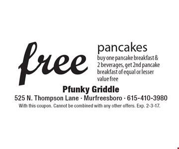 Free pancakes. buy one pancake breakfast & 2 beverages, get 2nd pancake breakfast of equal or lesser value free. With this coupon. Cannot be combined with any other offers. Exp. 2-3-17.