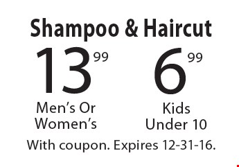 Shampoo & Haircut. 6.99  Kids Under 10. 13.99 Men's Or Women's. With coupon. Expires 12-31-16.