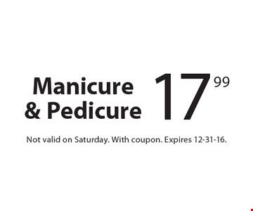 17.99 Manicure & Pedicure. Not valid on Saturday. With coupon. Expires 12-31-16.