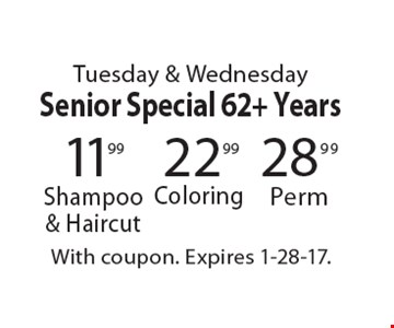 Tuesday & Wednesday. Senior Special 62+ Years 22.99 Coloring OR 28.99 Perm OR 11.99 Shampoo & Haircut. With coupon. Expires 1-28-17.
