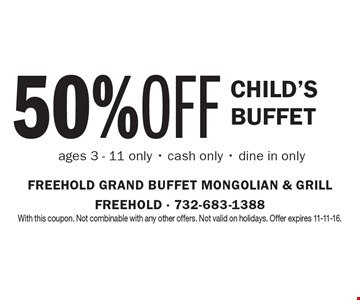 50% Off Child's Buffet ages 3 - 11 only. Cash only. Dine in only. With this coupon. Not combinable with any other offers. Not valid on holidays. Offer expires 11-11-16.