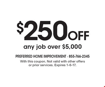 $250 OFF any job over $5,000. With this coupon. Not valid with other offers or prior services. Expires 1-6-17.