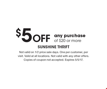 $5 OFF any purchase of $20 or more. Not valid on 1/2 price sale days. One per customer, per visit. Valid at all locations. Not valid with any other offers. Copies of coupon not accepted. Expires 5/5/17.
