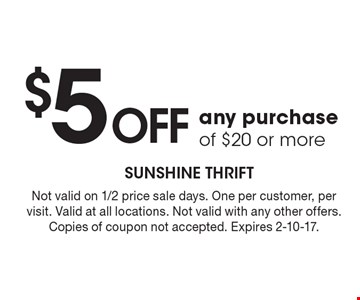 $5 offany purchase of $20 or more. Not valid on 1/2 price sale days. One per customer, per visit. Valid at all locations. Not valid with any other offers. Copies of coupon not accepted. Expires 2-10-17.