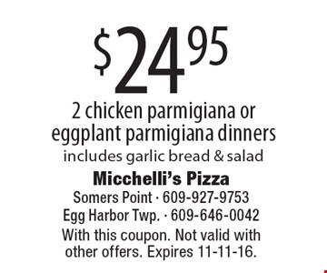 $24.95 2 chicken parmigiana or eggplant parmigiana dinners includes garlic bread & salad. With this coupon. Not valid with other offers. Expires 11-11-16.