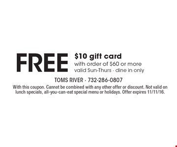 FREE $10 gift card with order of $60 or more valid Sun-Thurs - dine in only. With this coupon. Cannot be combined with any other offer or discount. Not valid on lunch specials, all-you-can-eat special menu or holidays. Offer expires 11/11/16.