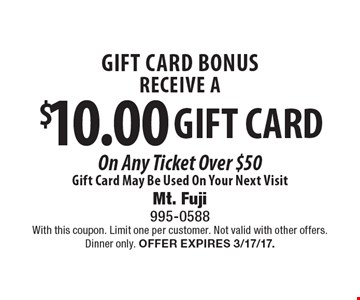 GIFT CARD BONUS. RECEIVE A $10.00 GIFT CARD On Any Ticket Over $50. Gift Card May Be Used On Your Next Visit. With this coupon. Limit one per customer. Not valid with other offers. Dinner only. Offer expires 3/17/17.