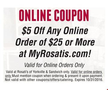 Online Coupon-$5 Off any online order of $25 or more at MyRosatis.com. Valid at Rosati's of Yorkville & Sandwich only. Valid for online orders only. Must mention coupon when ordering & present it upon payment. Not valid with other coupons, offers, catering. Expires 10-31-16.