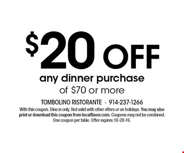 $20 off any dinner purchase of $70 or more. With this coupon. Dine in only. Not valid with other offers or on holidays. You may also print or download this coupon from localflavor.com. Coupons may not be combined. One coupon per table. Offer expires 10-28-16.