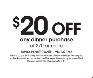 $20 off any dinner purchase of $70 or more. With this coupon. Dine in only. Not valid with other offers or on holidays. You may also print or download this coupon from localflavor.com. Coupons may not be combined. One coupon per table. Offer expires 12-9-16.