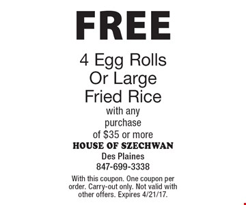 FREE 4 Egg Rolls Or Large Fried Rice with any purchase of $35 or more. With this coupon. One coupon per order. Carry-out only. Not valid with other offers. Expires 4/21/17.