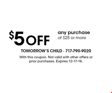 $5 OFF any purchase of $25 or more. With this coupon. Not valid with other offers or prior purchases. Expires 12-17-16.