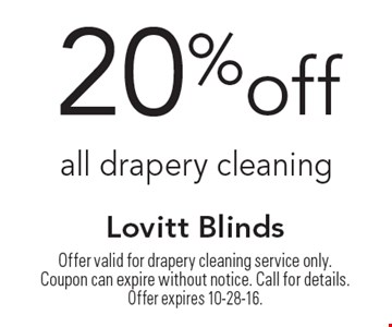 20%off all drapery cleaning. Offer valid for drapery cleaning service only.Coupon can expire without notice. Call for details. Offer expires 10-28-16.