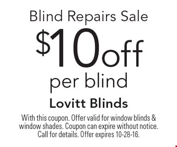 $10off Blind Repairs Sale per blind. With this coupon. Offer valid for window blinds & window shades. Coupon can expire without notice. Call for details. Offer expires 10-28-16.