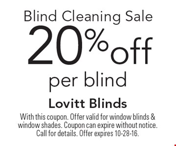 20%off Blind Cleaning Sale per blind. With this coupon. Offer valid for window blinds & window shades. Coupon can expire without notice. Call for details. Offer expires 10-28-16.