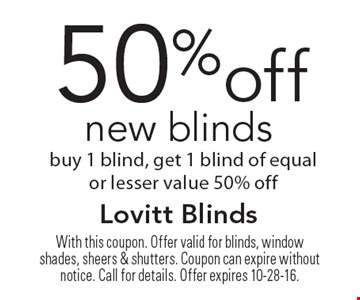 50%off new blinds buy 1 blind, get 1 blind of equal or lesser value 50% off. With this coupon. Offer valid for blinds, window shades, sheers & shutters. Coupon can expire without notice. Call for details. Offer expires 10-28-16.