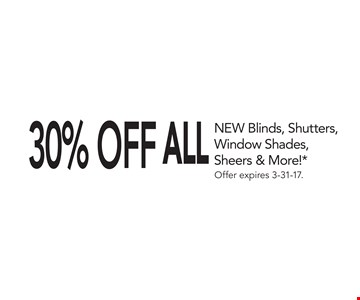 30% OFF  ALL NEW Blinds, Shutters,Window Shades,Sheers & More!* . Offer expires 3-31-17.