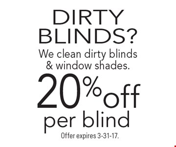 DIRTY BLINDS? 20% off We clean dirty blinds & window shades.per blind. Offer expires 3-31-17.