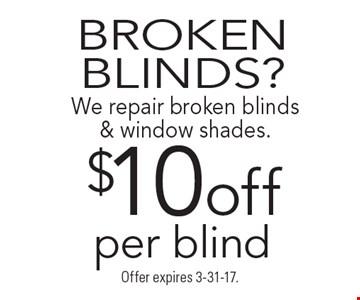 BROKEN BLINDS? $10off We repair broken blinds & window shades. per blind. Offer expires 3-31-17.
