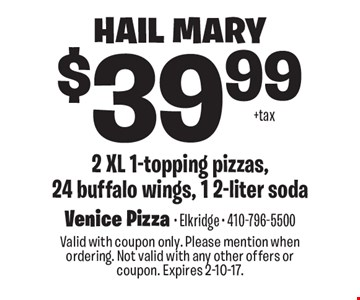 Hail Mary $39.99 2 XL 1-topping pizzas, 24 buffalo wings, 1 2-liter soda. Valid with coupon only. Please mention when ordering. Not valid with any other offers or coupon. Expires 2-10-17.