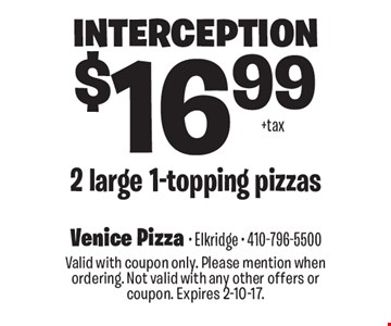 Interception $16.99 2 large 1-topping pizzas. Valid with coupon only. Please mention when ordering. Not valid with any other offers or coupon. Expires 2-10-17.