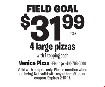 Field Goal $31.99 4 large pizzas with 1 topping each. Valid with coupon only. Please mention when ordering. Not valid with any other offers or coupon. Expires 2-10-17.