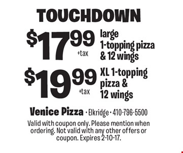 Touchdown $17.99 large 1-topping pizza & 12 wings or $19.99 XL 1-topping pizza & 12 wings. Valid with coupon only. Please mention when ordering. Not valid with any other offers or coupon. Expires 2-10-17.