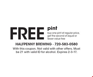 Free pint. Buy one pint at regular price, get the second of equal or lesser value free. With this coupon. Not valid with other offers. Must be 21 with valid ID for alcohol. Expires 2-3-17.