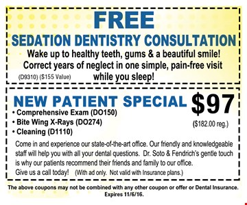 Free Sedation Dentistry Consultation OR $97 New Patient Special. Free Sedation Dentistry Consultation. Wake up to healthy teeth, gums & a beautiful smile! Correct years of neglect in one simple, pain-free visit while you sleep! ($155 Value, D9310) OR $97 New Patient Special. Includes comprehensive exam (DO150), Bite Wing X-Rays (DO274) and Cleaning (D1110). Come in and experience our state-of-the-art office. Our Friendly and knowledgeable staff will help you with all your dental questions. Dr. Soto & Fendrich's gentle touch is why our patients recommend their friends and family to our office. Give us a call today! With ad only. Not valid with insurance plans. Coupon may not be combined with any other coupon or offer or dental insurance.