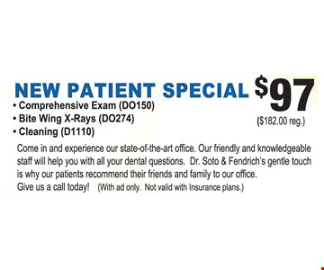 $97 New patient special. Comprehensive exam (DO150), bite wing x-rays (DO274) & cleaning (D1110). With this coupon. Not valid with insurance plans. Reg. $182.