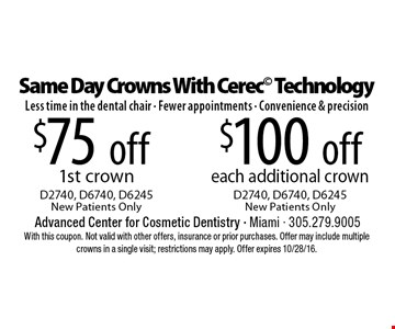 Same Day Crowns With Cerec Technology Less time in the dental chair - Fewer appointments - Convenience & precision. $75 off 1st crown D2740, D6740, D6245New Patients Only. $100 off each additional crown D2740, D6740, D6245New Patients Only. With this coupon. Not valid with other offers, insurance or prior purchases. Offer may include multiple crowns in a single visit; restrictions may apply. Offer expires 10/28/16.