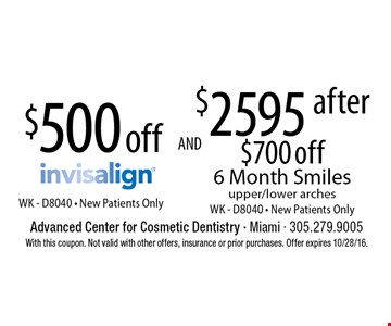 $500 off Invisalign WK - D8040 - New Patients Only. $2595 after $700 off 6 Month Smiles upper/lower arches WK - D8040 - New Patients Only. With this coupon. Not valid with other offers, insurance or prior purchases. Offer expires 10/28/16.