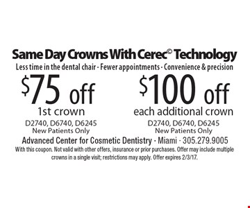 Same Day Crowns With Cerec Technology Less time in the dental chair - Fewer appointments - Convenience & precision $75 off 1st crown D2740, D6740, D6245, New Patients Only. $100 off each additional crown D2740, D6740, D6245, New Patients Only. With this coupon. Not valid with other offers, insurance or prior purchases. Offer may include multiple crowns in a single visit; restrictions may apply. Offer expires 2/3/17.