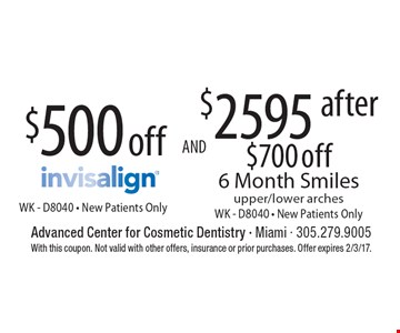 $500 off Invisalign WK - D8040 - New Patients Only. $2595 after $700 off 6 Month Smiles upper/lower arches WK - D8040 - New Patients Only. With this coupon. Not valid with other offers, insurance or prior purchases. Offer expires 2/3/17.