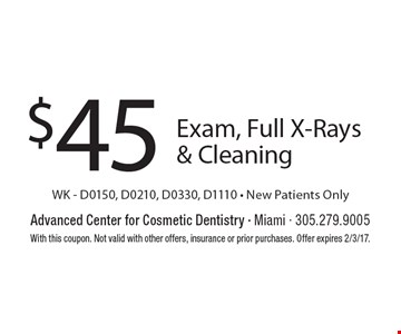 $45 Exam, Full X-Rays & Cleaning WK - D0150, D0210, D0330, D1110 - New Patients Only. With this coupon. Not valid with other offers, insurance or prior purchases. Offer expires 2/3/17.
